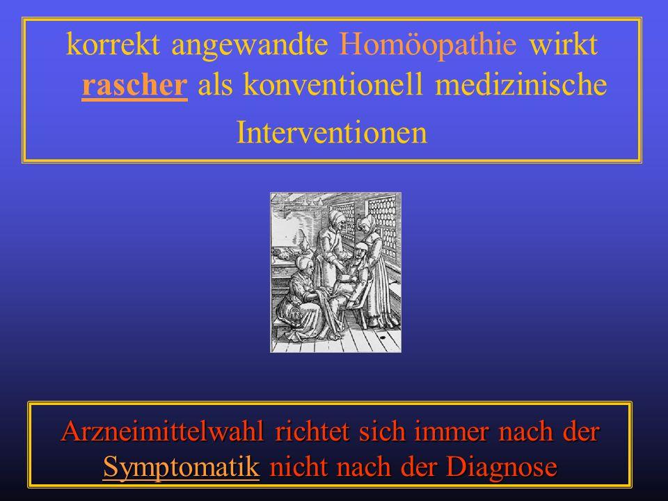 Arzneimittelwahl richtet sich immer nach der Symptomatik nicht nach der Diagnose korrekt angewandte Homöopathie wirkt rascher als konventionell medizi
