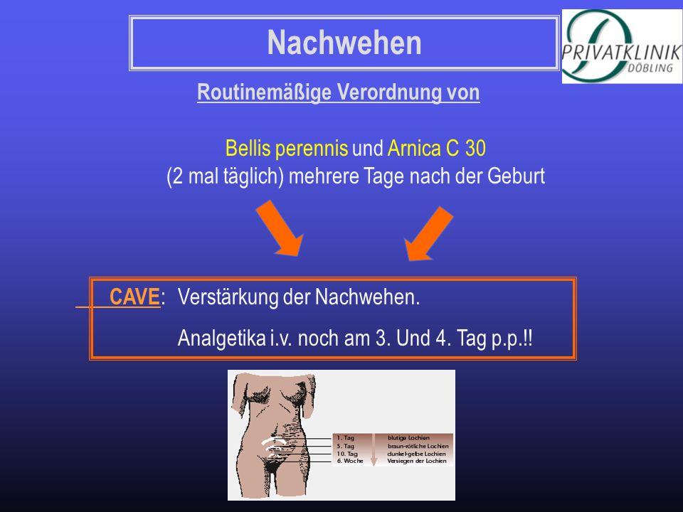 Nachwehen Routinemäßige Verordnung von Bellis perennis und Arnica C 30 (2 mal täglich) mehrere Tage nach der Geburt CAVE : Verstärkung der Nachwehen.