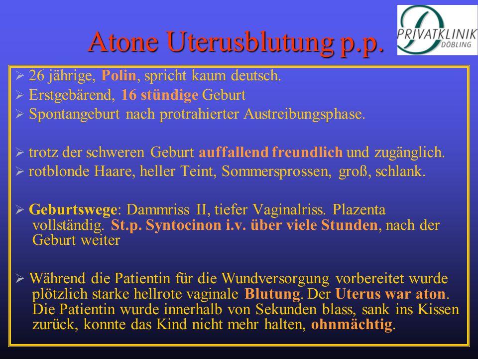 Atone Uterusblutung p.p. 26 jährige, Polin, spricht kaum deutsch. Erstgebärend, 16 stündige Geburt Spontangeburt nach protrahierter Austreibungsphase.