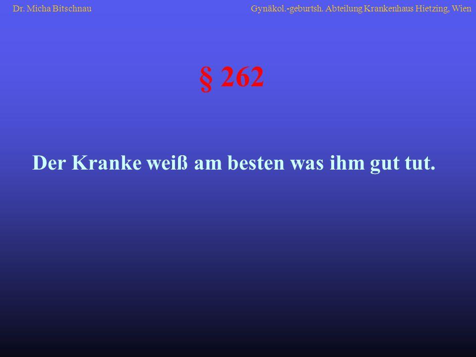 Der Kranke weiß am besten was ihm gut tut. § 262 Dr. Micha BitschnauGynäkol.-geburtsh. Abteilung Krankenhaus Hietzing, Wien