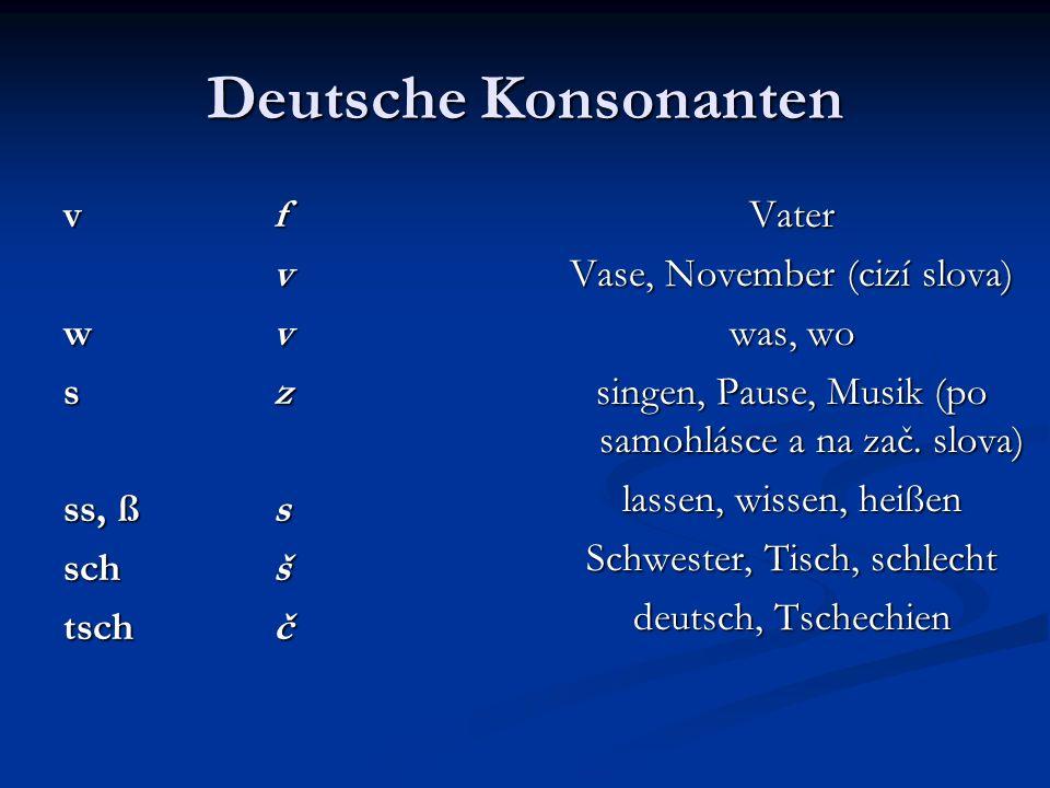 Deutsche Konsonanten vfvfvfvfv wvwvwvwv szszszsz ss, ßs schš tschč Vater Vase, November (cizí slova) was, wo singen, Pause, Musik (po samohlásce a na