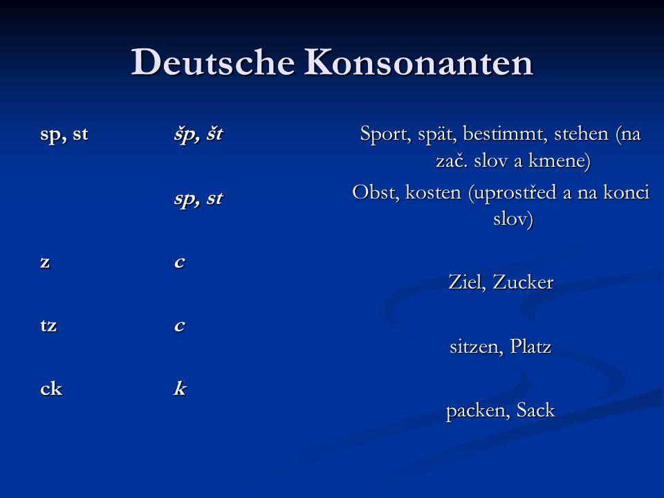 Deutsche Konsonanten sp, stšp, št sp, st zczczczc tzc ckk Sport, spät, bestimmt, stehen (na zač. slov a kmene) Obst, kosten (uprostřed a na konci slov