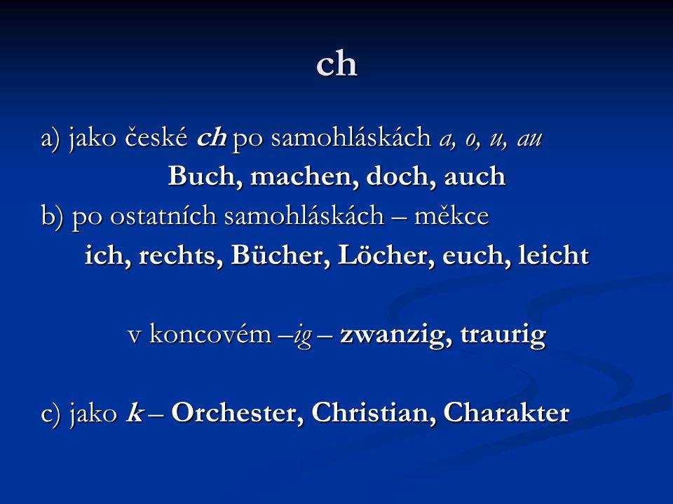 ch a) jako české ch po samohláskách a, o, u, au Buch, machen, doch, auch b) po ostatních samohláskách – měkce ich, rechts, Bücher, Löcher, euch, leich