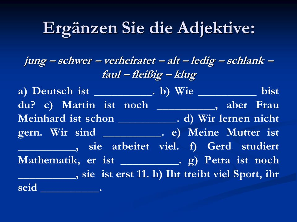 Ergänzen Sie die Adjektive: jung – schwer – verheiratet – alt – ledig – schlank – faul – fleißig – klug a) Deutsch ist __________. b) Wie __________ b