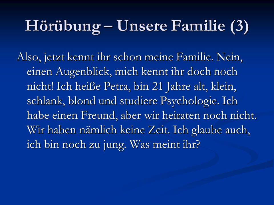 Hörübung – Unsere Familie (3) Also, jetzt kennt ihr schon meine Familie. Nein, einen Augenblick, mich kennt ihr doch noch nicht! Ich heiße Petra, bin