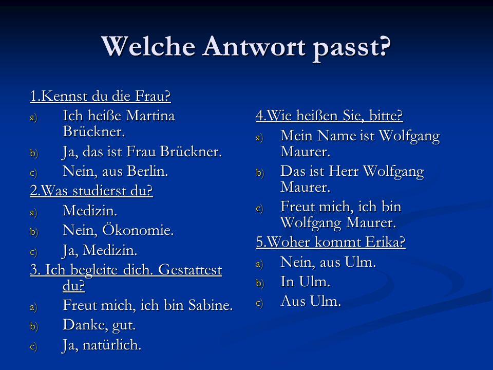 Welche Antwort passt? 1.Kennst du die Frau? a) Ich heiße Martina Brückner. b) Ja, das ist Frau Brückner. c) Nein, aus Berlin. 2.Was studierst du? a) M