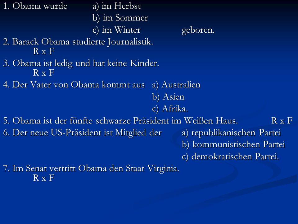 1. Obama wurde a) im Herbst b) im Sommer c) im Wintergeboren. 2. Barack Obama studierte Journalistik. R x F 3. Obama ist ledig und hat keine Kinder. R