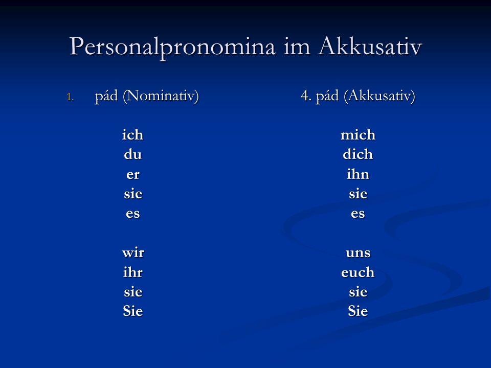 Personalpronomina im Akkusativ 1. pád (Nominativ) ichduersieeswirihrsieSie 4. pád (Akkusativ) mich dich ihn sie es uns euch sie Sie