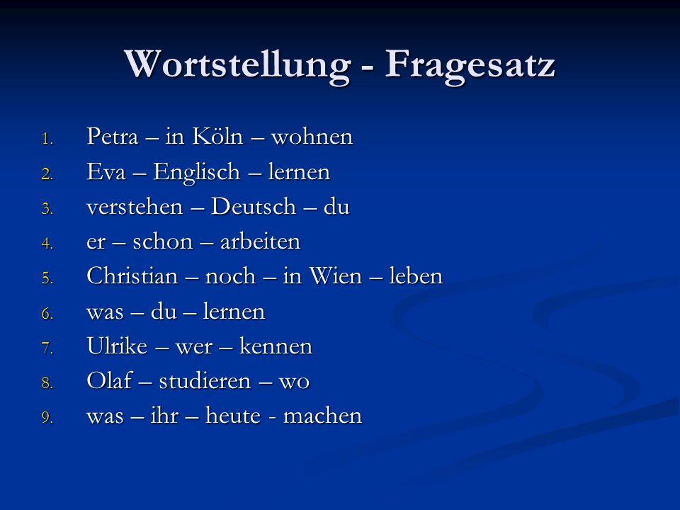 Wortstellung - Fragesatz 1. Petra – in Köln – wohnen 2. Eva – Englisch – lernen 3. verstehen – Deutsch – du 4. er – schon – arbeiten 5. Christian – no