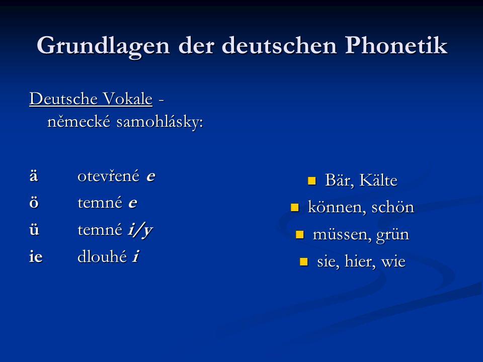 Grundlagen der deutschen Phonetik Deutsche Vokale - německé samohlásky: äotevřené e ötemné e ütemné i/y iedlouhé i Bär, Kälte können, schön müssen, gr