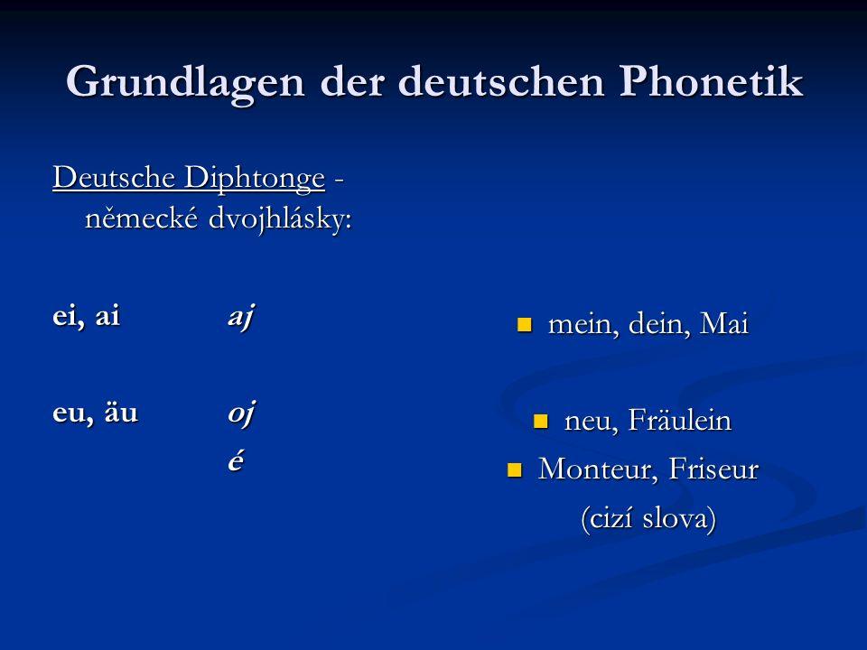 Grundlagen der deutschen Phonetik Deutsche Diphtonge - německé dvojhlásky: ei, aiaj eu, äuoj é mein, dein, Mai neu, Fräulein Monteur, Friseur (cizí sl
