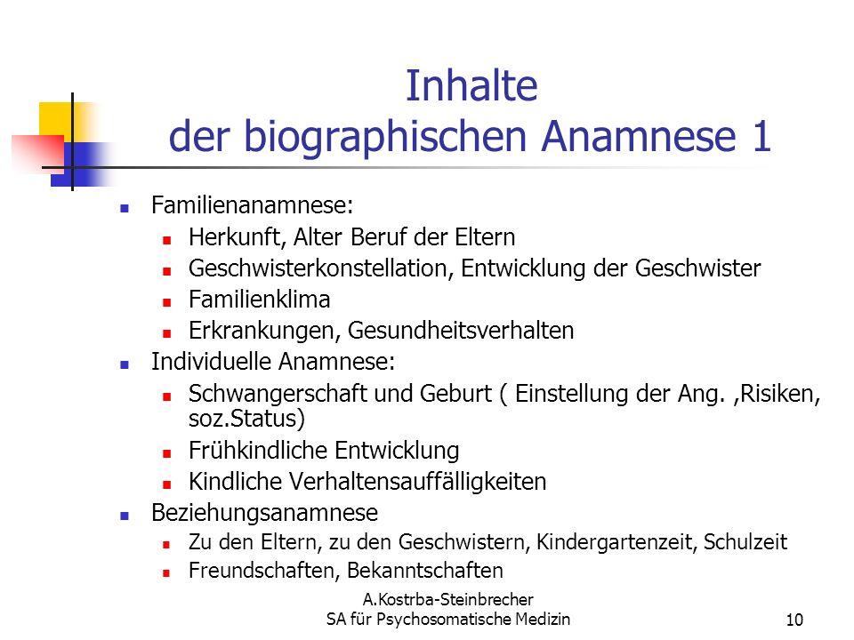A.Kostrba-Steinbrecher SA für Psychosomatische Medizin10 Inhalte der biographischen Anamnese 1 Familienanamnese: Herkunft, Alter Beruf der Eltern Gesc