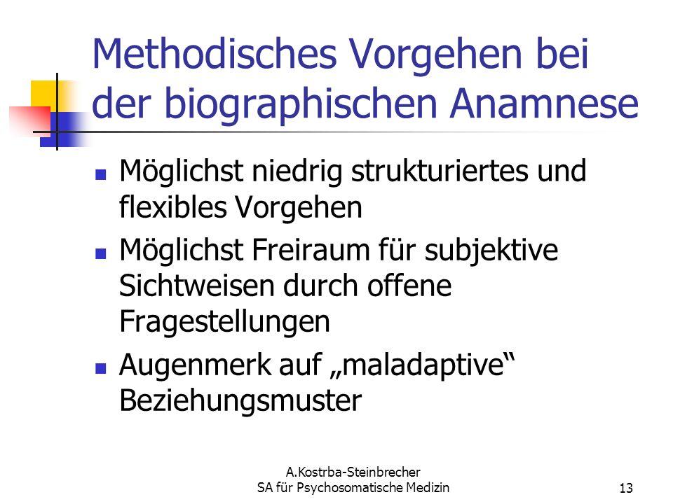 A.Kostrba-Steinbrecher SA für Psychosomatische Medizin13 Methodisches Vorgehen bei der biographischen Anamnese Möglichst niedrig strukturiertes und fl