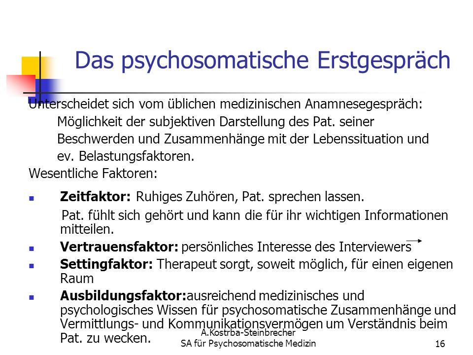 A.Kostrba-Steinbrecher SA für Psychosomatische Medizin16 Das psychosomatische Erstgespräch Unterscheidet sich vom üblichen medizinischen Anamnesegespr