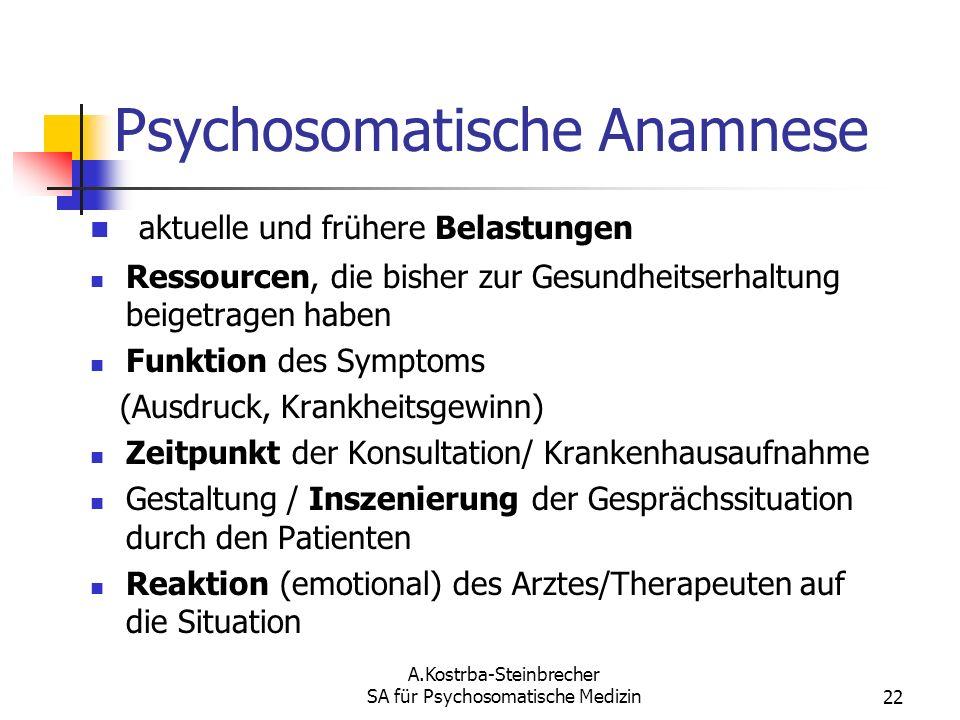 A.Kostrba-Steinbrecher SA für Psychosomatische Medizin22 Psychosomatische Anamnese aktuelle und frühere Belastungen Ressourcen, die bisher zur Gesundh