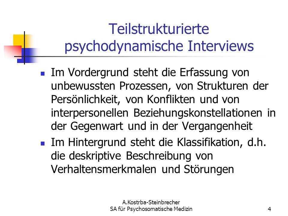 A.Kostrba-Steinbrecher SA für Psychosomatische Medizin4 Teilstrukturierte psychodynamische Interviews Im Vordergrund steht die Erfassung von unbewusst
