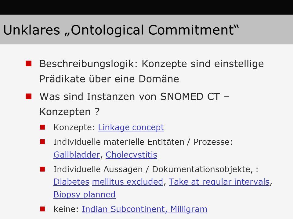 Unklares Ontological Commitment Beschreibungslogik: Konzepte sind einstellige Prädikate über eine Domäne Was sind Instanzen von SNOMED CT – Konzepten