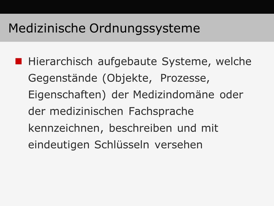Medizinische Ordnungssysteme Hierarchisch aufgebaute Systeme, welche Gegenstände (Objekte, Prozesse, Eigenschaften) der Medizindomäne oder der medizin