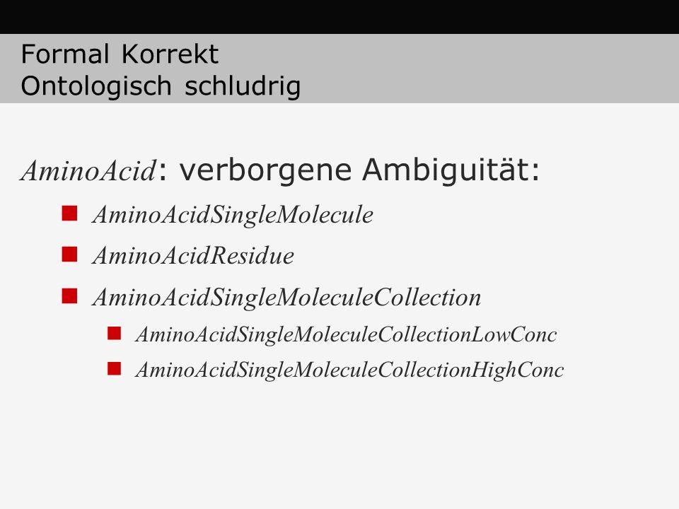 Formal Korrekt Ontologisch schludrig AminoAcid : verborgene Ambiguität: AminoAcidSingleMolecule AminoAcidResidue AminoAcidSingleMoleculeCollection Ami