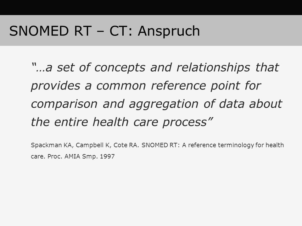 SNOMED RT – CT: Anspruch …a set of concepts and relationships that provides a common reference point for comparison and aggregation of data about the entire health care process Spackman KA, Campbell K, Cote RA.