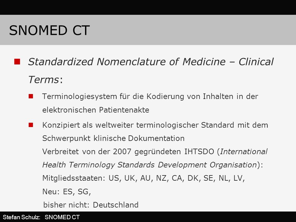 SNOMED CT Standardized Nomenclature of Medicine – Clinical Terms: Terminologiesystem für die Kodierung von Inhalten in der elektronischen Patientenakte Konzipiert als weltweiter terminologischer Standard mit dem Schwerpunkt klinische Dokumentation Verbreitet von der 2007 gegründeten IHTSDO (International Health Terminology Standards Development Organisation): Mitgliedsstaaten: US, UK, AU, NZ, CA, DK, SE, NL, LV, Neu: ES, SG, bisher nicht: Deutschland Stefan Schulz: SNOMED CT