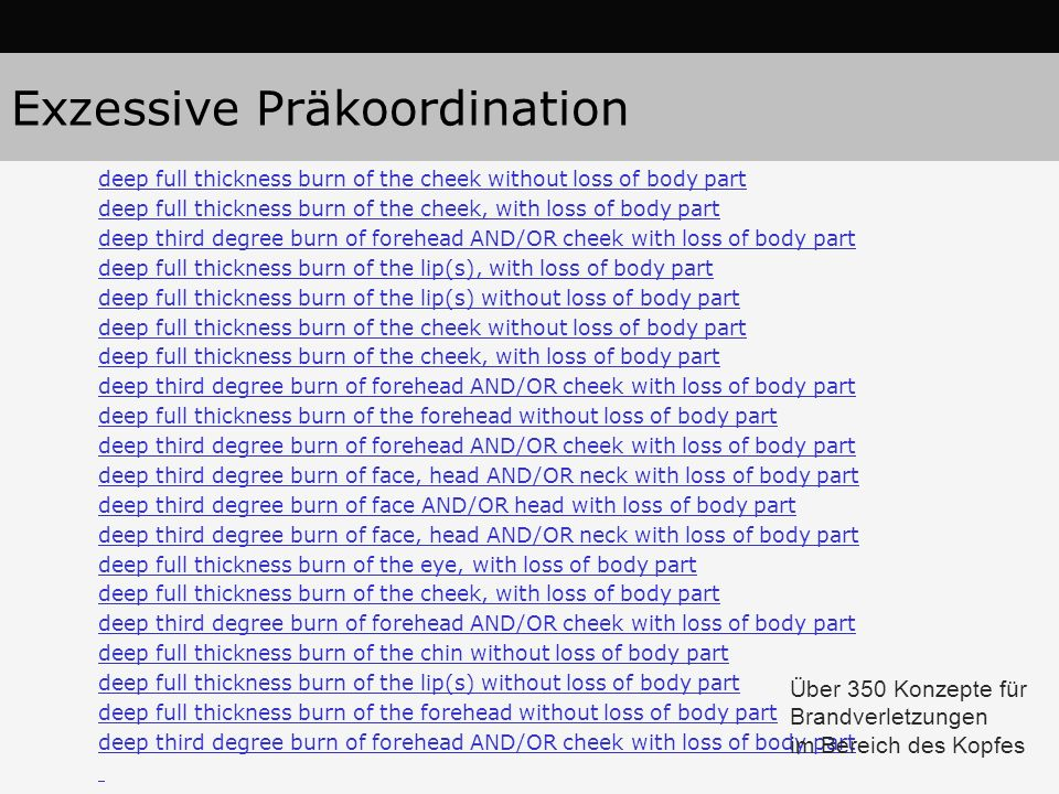 Exzessive Präkoordination deep full thickness burn of the cheek without loss of body part deep full thickness burn of the cheek, with loss of body part deep third degree burn of forehead AND/OR cheek with loss of body part deep full thickness burn of the lip(s), with loss of body part deep full thickness burn of the lip(s) without loss of body part deep full thickness burn of the cheek without loss of body part deep full thickness burn of the cheek, with loss of body part deep third degree burn of forehead AND/OR cheek with loss of body part deep full thickness burn of the forehead without loss of body part deep third degree burn of forehead AND/OR cheek with loss of body part deep third degree burn of face, head AND/OR neck with loss of body part deep third degree burn of face AND/OR head with loss of body part deep third degree burn of face, head AND/OR neck with loss of body part deep full thickness burn of the eye, with loss of body part deep full thickness burn of the cheek, with loss of body part deep third degree burn of forehead AND/OR cheek with loss of body part deep full thickness burn of the chin without loss of body part deep full thickness burn of the lip(s) without loss of body part deep full thickness burn of the forehead without loss of body part deep third degree burn of forehead AND/OR cheek with loss of body part Über 350 Konzepte für Brandverletzungen im Bereich des Kopfes