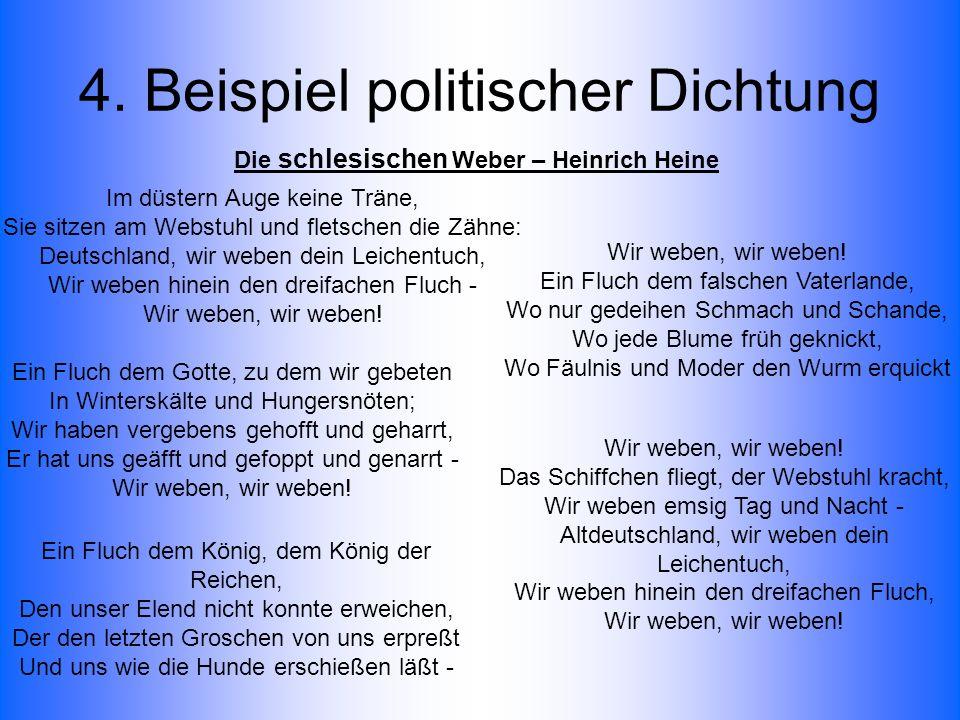4. Beispiel politischer Dichtung Im düstern Auge keine Träne, Sie sitzen am Webstuhl und fletschen die Zähne: Deutschland, wir weben dein Leichentuch,