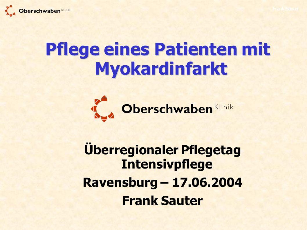 Frank Sauter Pflege eines Patienten mit Myokardinfarkt Überregionaler Pflegetag Intensivpflege Ravensburg – 17.06.2004 Frank Sauter