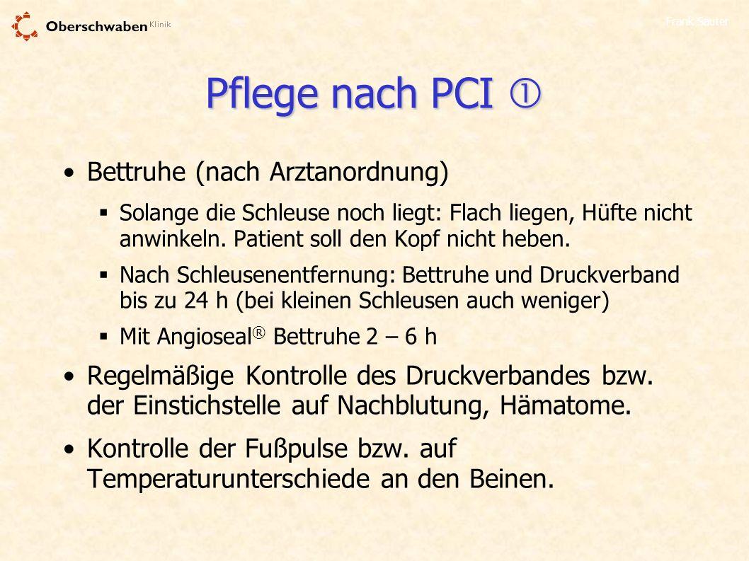 Frank Sauter Pflege nach PCI Pflege nach PCI Bettruhe (nach Arztanordnung) Solange die Schleuse noch liegt: Flach liegen, Hüfte nicht anwinkeln. Patie