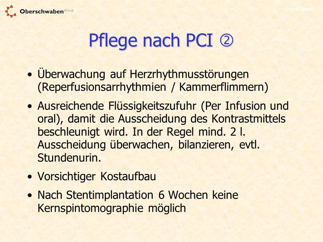 Frank Sauter Pflege nach PCI Pflege nach PCI Überwachung auf Herzrhythmusstörungen (Reperfusionsarrhythmien / Kammerflimmern) Ausreichende Flüssigkeit