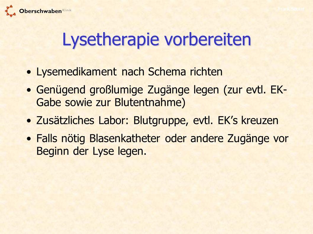 Frank Sauter Lysetherapie vorbereiten Lysemedikament nach Schema richten Genügend großlumige Zugänge legen (zur evtl. EK- Gabe sowie zur Blutentnahme)