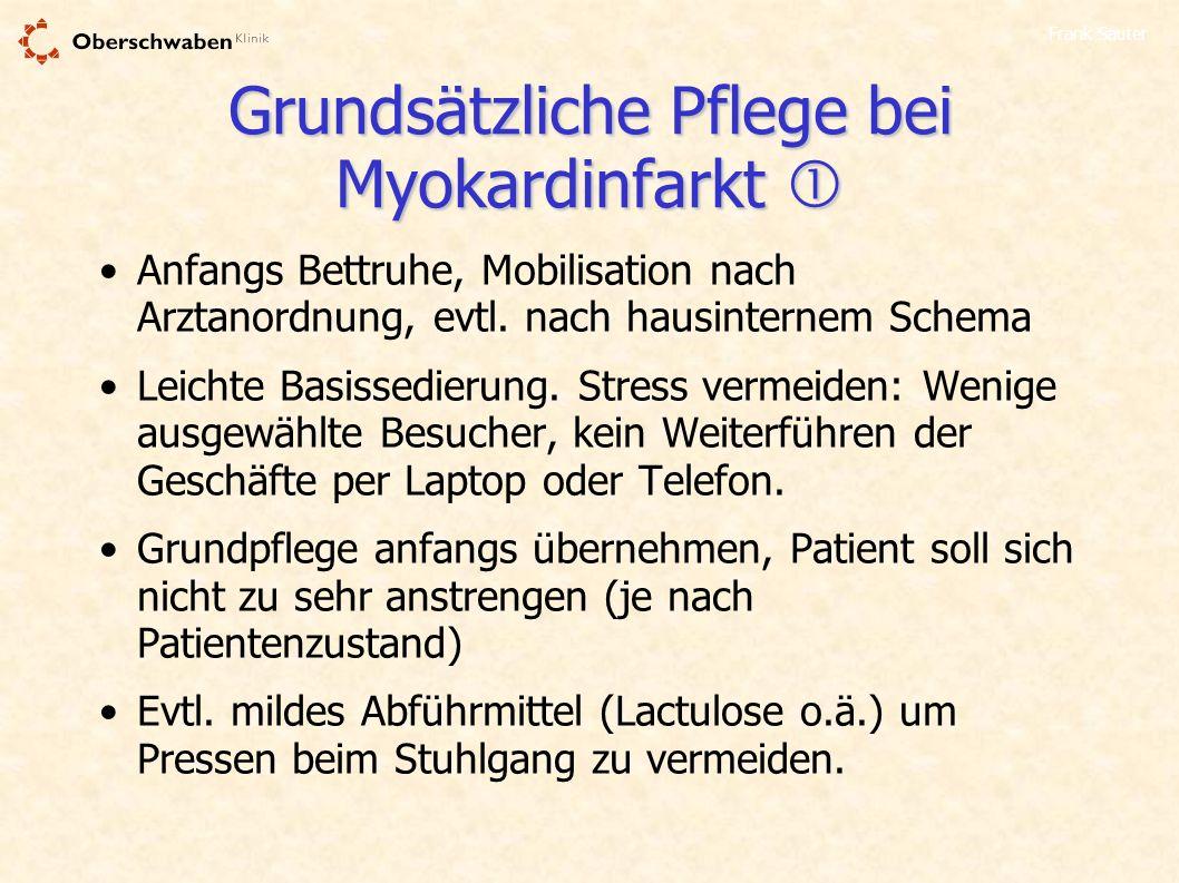 Frank Sauter Grundsätzliche Pflege bei Myokardinfarkt Grundsätzliche Pflege bei Myokardinfarkt Anfangs Bettruhe, Mobilisation nach Arztanordnung, evtl