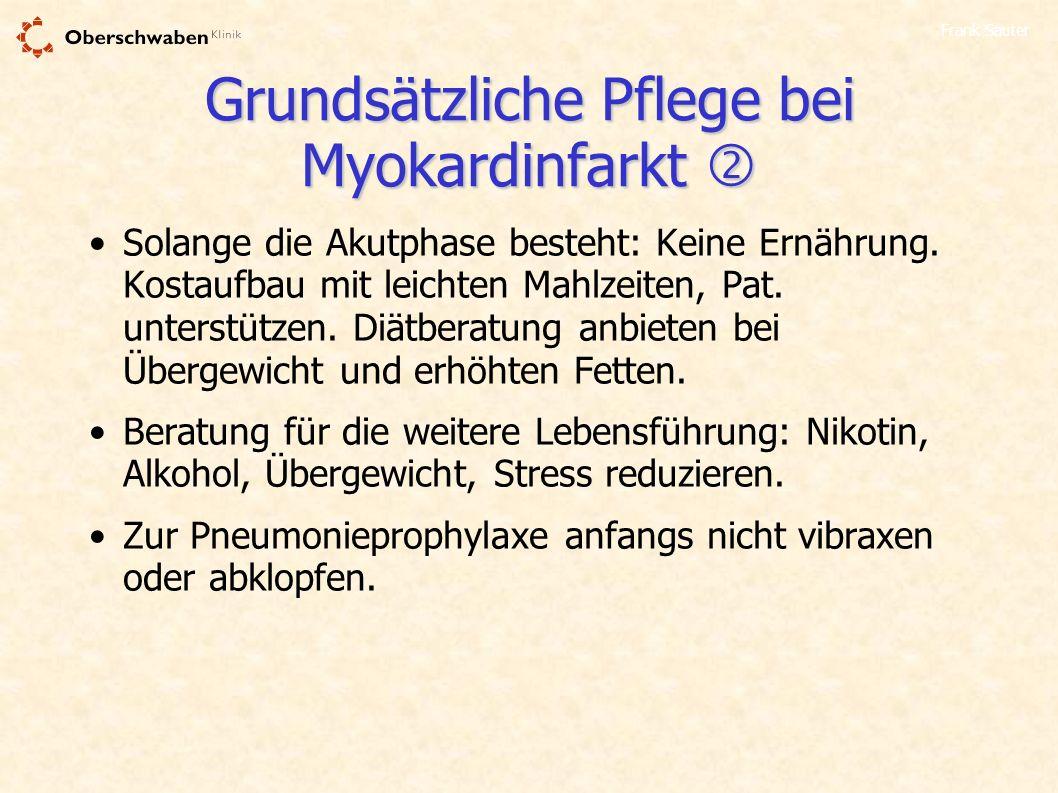 Frank Sauter Grundsätzliche Pflege bei Myokardinfarkt Grundsätzliche Pflege bei Myokardinfarkt Solange die Akutphase besteht: Keine Ernährung. Kostauf