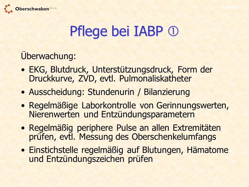 Frank Sauter Pflege bei IABP Pflege bei IABP Überwachung: EKG, Blutdruck, Unterstützungsdruck, Form der Druckkurve, ZVD, evtl. Pulmonaliskatheter Auss