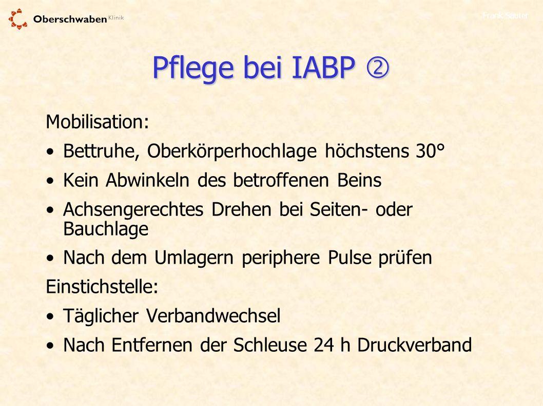 Frank Sauter Pflege bei IABP Pflege bei IABP Mobilisation: Bettruhe, Oberkörperhochlage höchstens 30° Kein Abwinkeln des betroffenen Beins Achsengerec