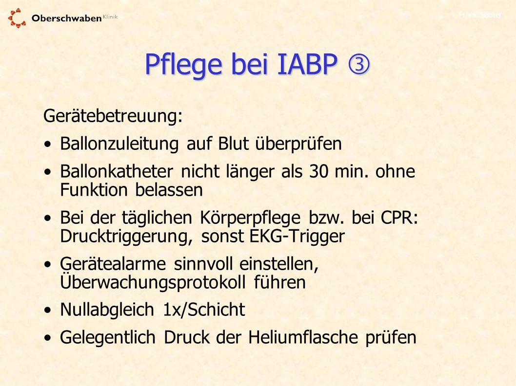 Frank Sauter Pflege bei IABP Pflege bei IABP Gerätebetreuung: Ballonzuleitung auf Blut überprüfen Ballonkatheter nicht länger als 30 min. ohne Funktio