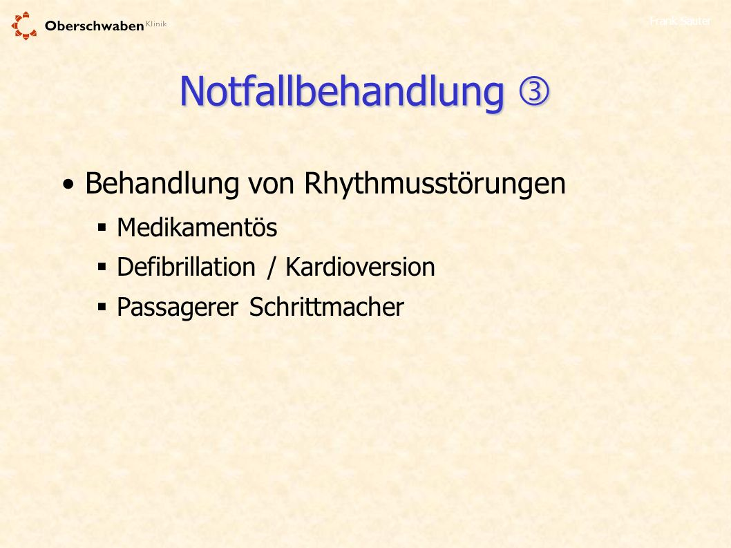 Frank Sauter Notfallbehandlung Notfallbehandlung Behandlung von Rhythmusstörungen Medikamentös Defibrillation / Kardioversion Passagerer Schrittmacher