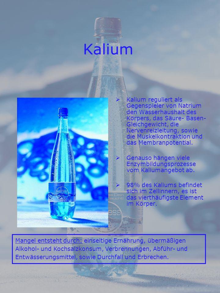 Kalium Kalium reguliert als Gegenspieler von Natrium den Wasserhaushalt des Körpers, das Säure- Basen- Gleichgewicht, die Nervenreizleitung, sowie die Muskelkontraktion und das Membranpotential.