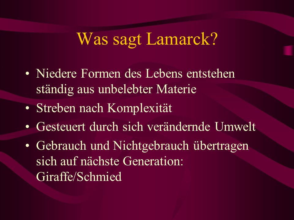 Was sagt Lamarck? Niedere Formen des Lebens entstehen ständig aus unbelebter Materie Streben nach Komplexität Gesteuert durch sich verändernde Umwelt