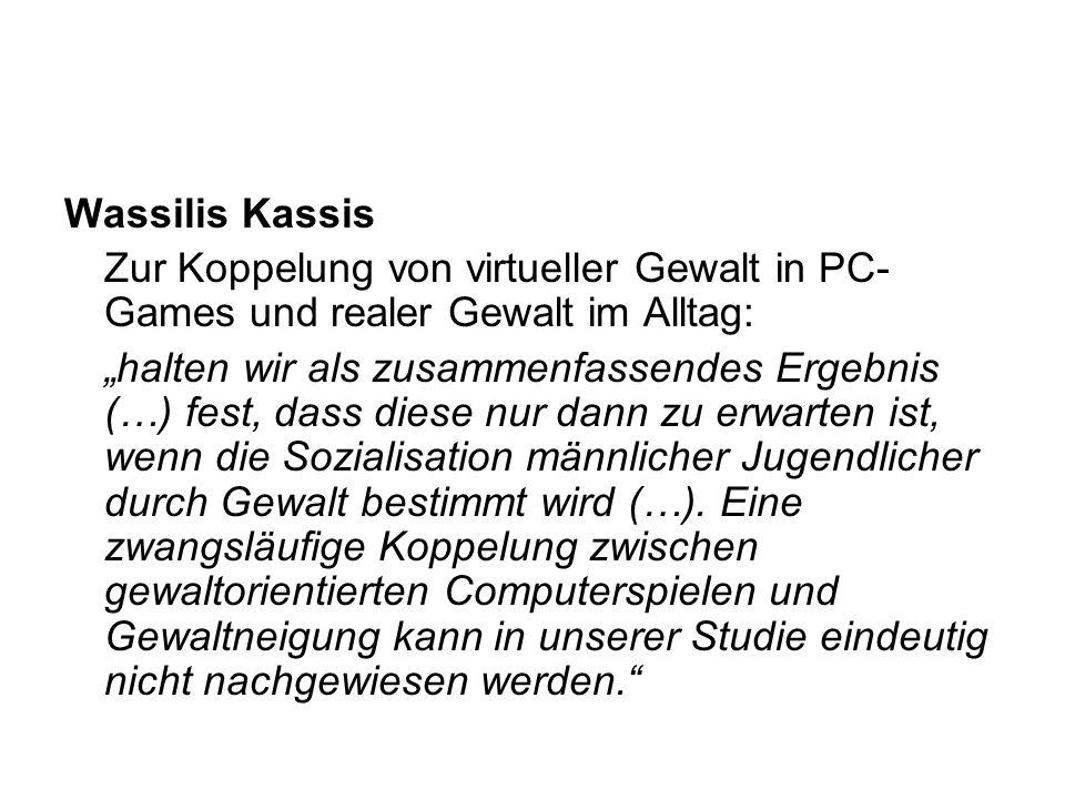 Wassilis Kassis Zur Koppelung von virtueller Gewalt in PC- Games und realer Gewalt im Alltag: halten wir als zusammenfassendes Ergebnis (…) fest, dass diese nur dann zu erwarten ist, wenn die Sozialisation männlicher Jugendlicher durch Gewalt bestimmt wird (…).