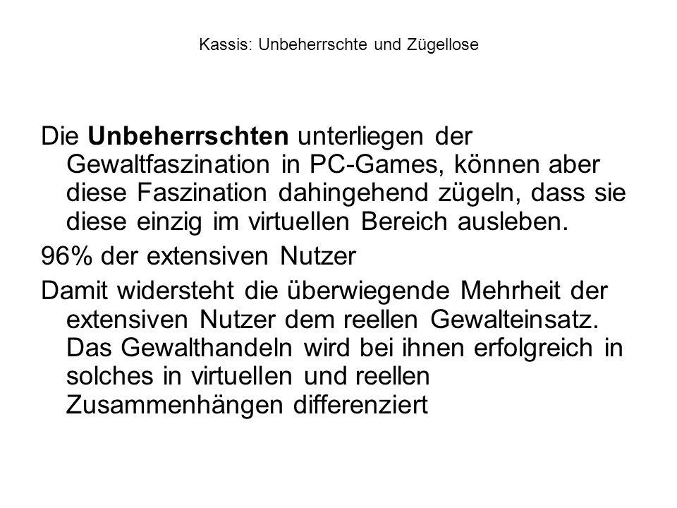 Kassis: Unbeherrschte und Zügellose Die Unbeherrschten unterliegen der Gewaltfaszination in PC-Games, können aber diese Faszination dahingehend zügeln, dass sie diese einzig im virtuellen Bereich ausleben.