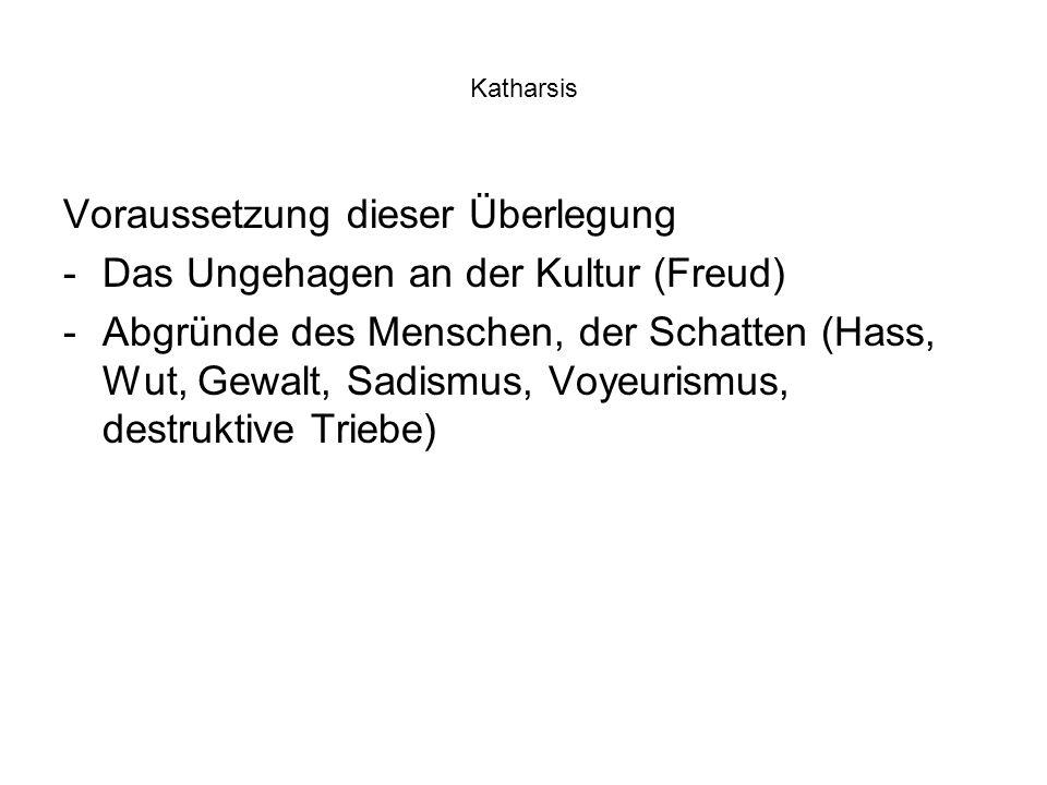 Katharsis Voraussetzung dieser Überlegung -Das Ungehagen an der Kultur (Freud) -Abgründe des Menschen, der Schatten (Hass, Wut, Gewalt, Sadismus, Voyeurismus, destruktive Triebe)