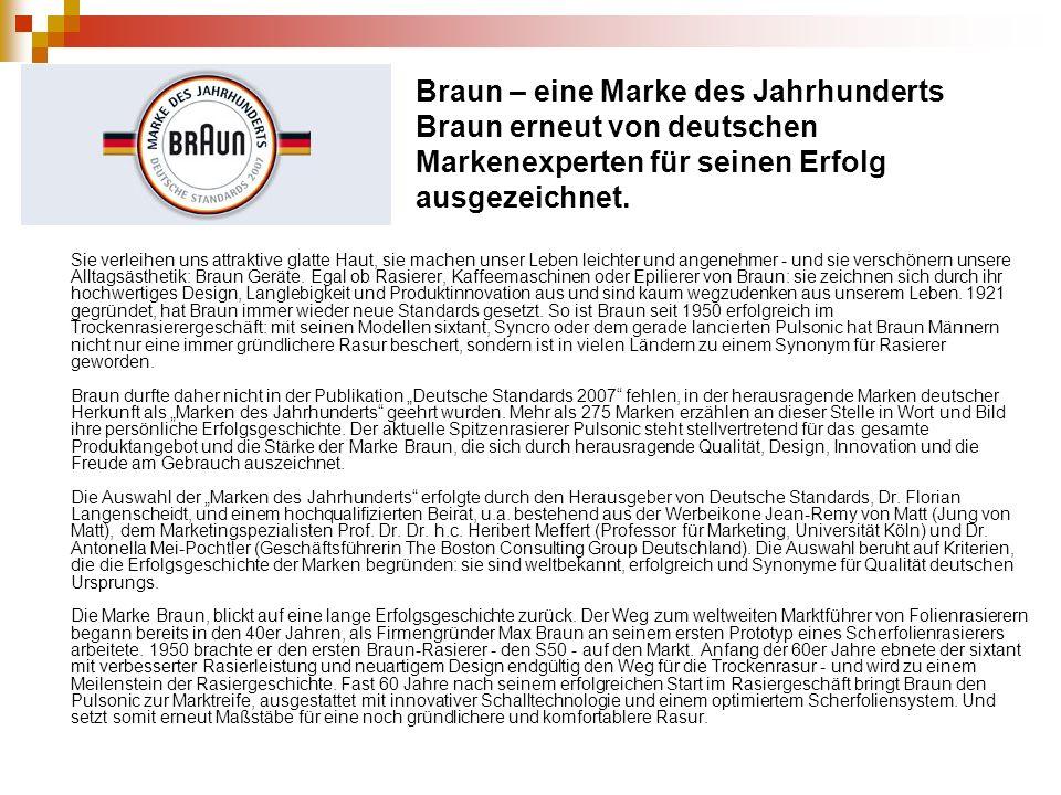 Braun – eine Marke des Jahrhunderts Braun erneut von deutschen Markenexperten für seinen Erfolg ausgezeichnet. Sie verleihen uns attraktive glatte Hau