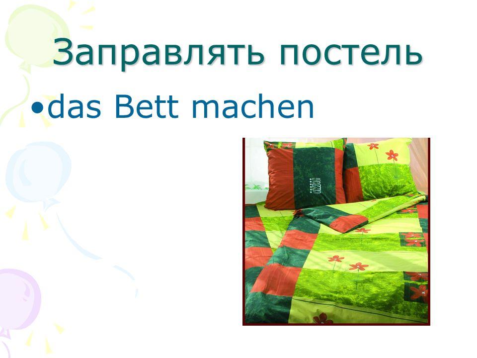 Заправлять постель das Bett machen