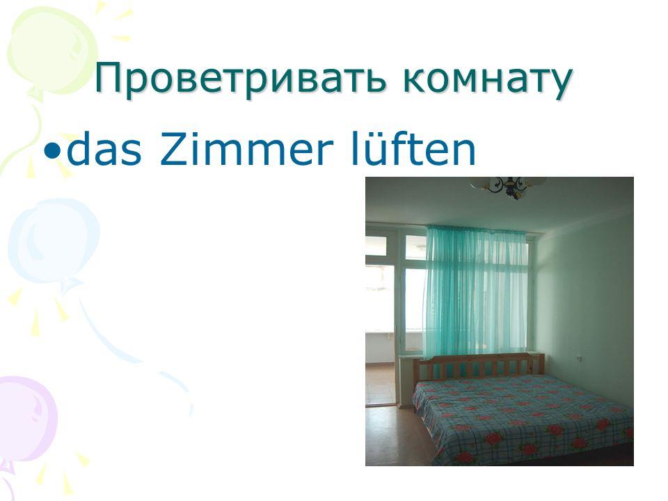 Проветривать комнату das Zimmer lüften