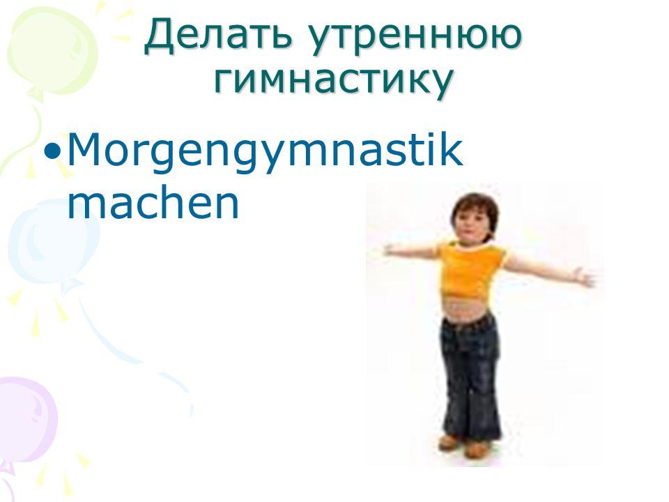Делать утреннюю гимнастику Morgengymnastik machen