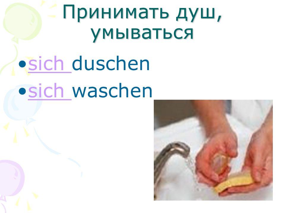 Принимать душ, умываться sich duschensich sich waschensich