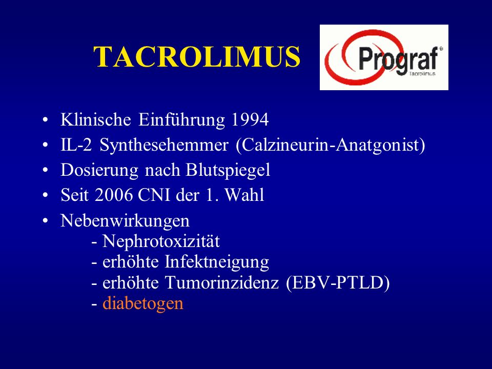 TACROLIMUS Klinische Einführung 1994 IL-2 Synthesehemmer (Calzineurin-Anatgonist) Dosierung nach Blutspiegel Seit 2006 CNI der 1. Wahl Nebenwirkungen
