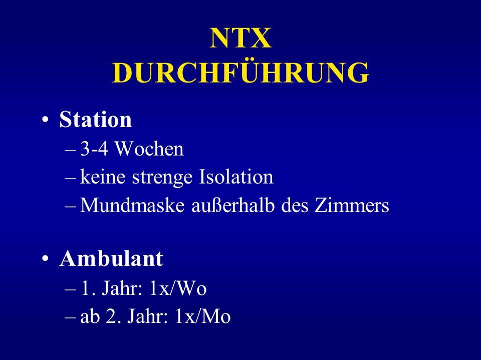 NTX DURCHFÜHRUNG Station –3-4 Wochen –keine strenge Isolation –Mundmaske außerhalb des Zimmers Ambulant –1. Jahr: 1x/Wo –ab 2. Jahr: 1x/Mo