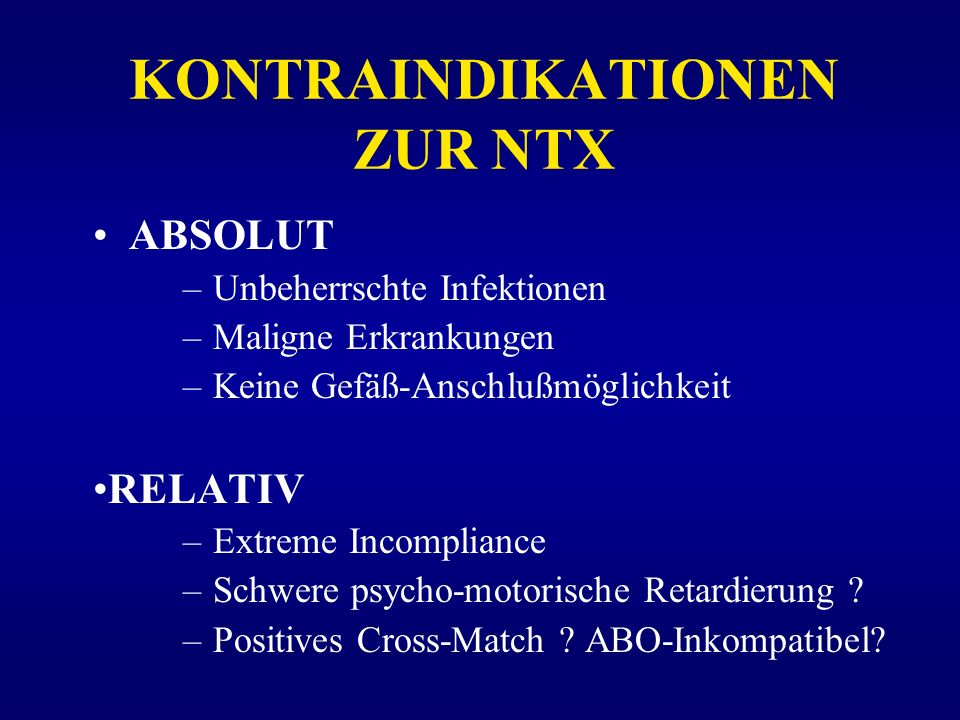 KONTRAINDIKATIONEN ZUR NTX ABSOLUT –Unbeherrschte Infektionen –Maligne Erkrankungen –Keine Gefäß-Anschlußmöglichkeit RELATIV –Extreme Incompliance –Sc